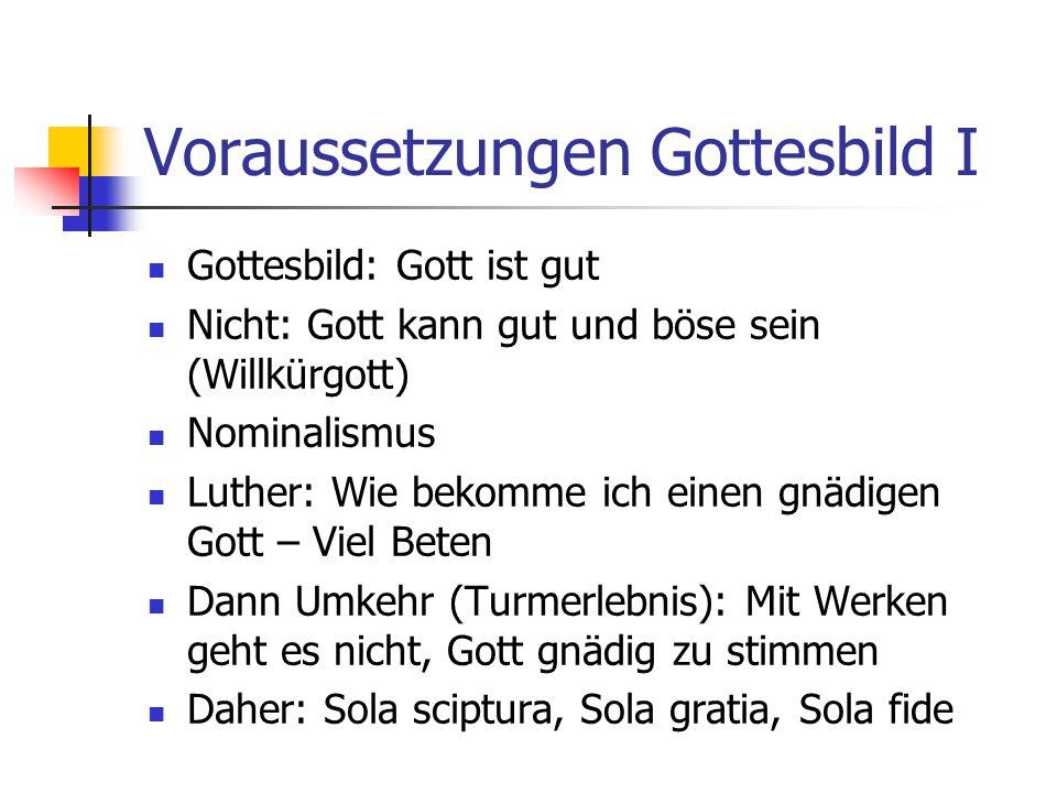 Voraussetzungen Gottesbild I Gottesbild: Gott ist gut Nicht: Gott kann gut und böse sein (Willkürgott) Nominalismus Luther: Wie bekomme ich einen gnäd