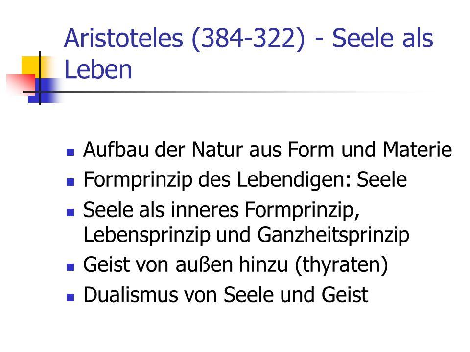 Aristoteles (384-322) - Seele als Leben Aufbau der Natur aus Form und Materie Formprinzip des Lebendigen: Seele Seele als inneres Formprinzip, Lebensp