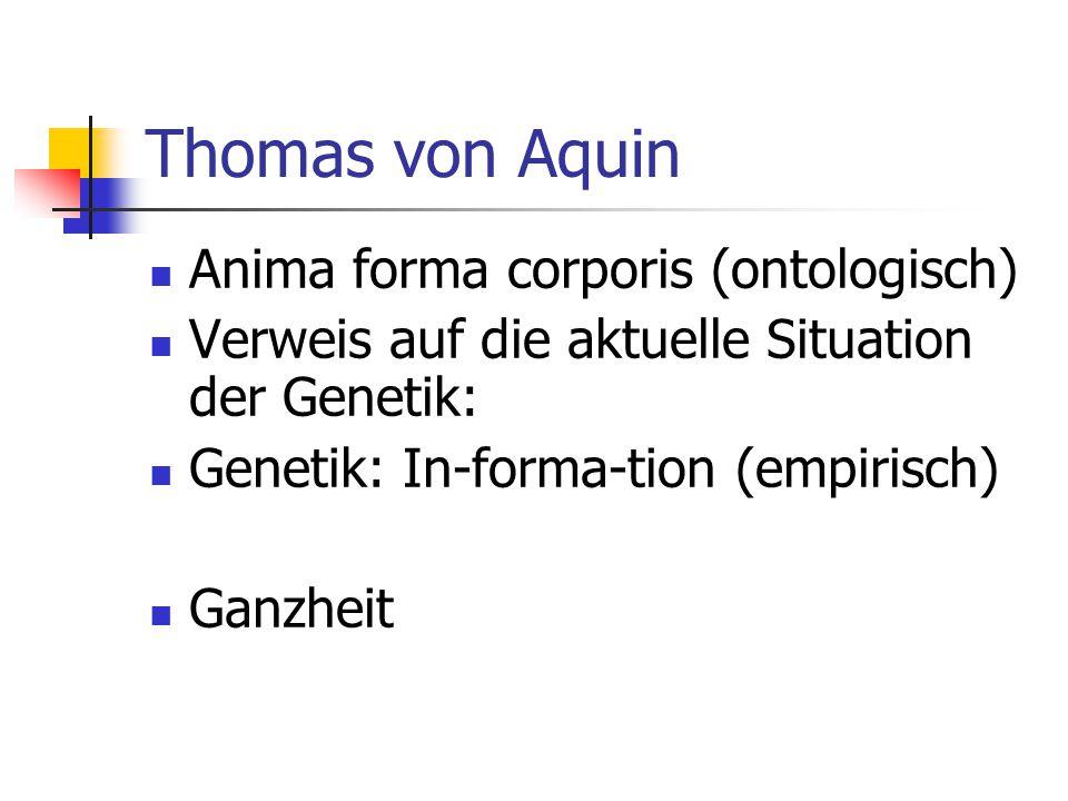 Thomas von Aquin Anima forma corporis (ontologisch) Verweis auf die aktuelle Situation der Genetik: Genetik: In-forma-tion (empirisch) Ganzheit