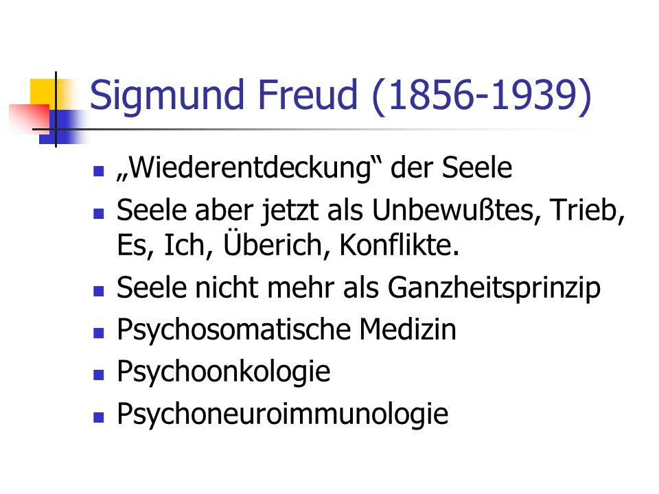 Sigmund Freud (1856-1939) Wiederentdeckung der Seele Seele aber jetzt als Unbewußtes, Trieb, Es, Ich, Überich, Konflikte. Seele nicht mehr als Ganzhei
