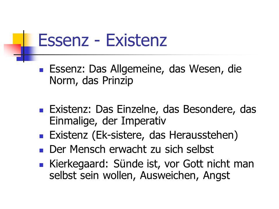 Essenz - Existenz Essenz: Das Allgemeine, das Wesen, die Norm, das Prinzip Existenz: Das Einzelne, das Besondere, das Einmalige, der Imperativ Existen