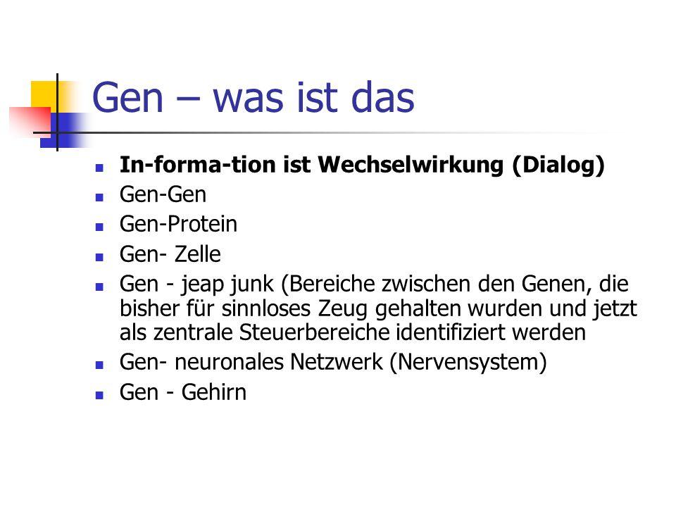 Gen – was ist das In-forma-tion ist Wechselwirkung (Dialog) Gen-Gen Gen-Protein Gen- Zelle Gen - jeap junk (Bereiche zwischen den Genen, die bisher fü