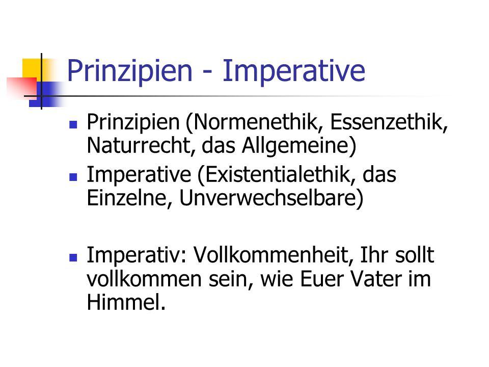 Prinzipien - Imperative Prinzipien (Normenethik, Essenzethik, Naturrecht, das Allgemeine) Imperative (Existentialethik, das Einzelne, Unverwechselbare