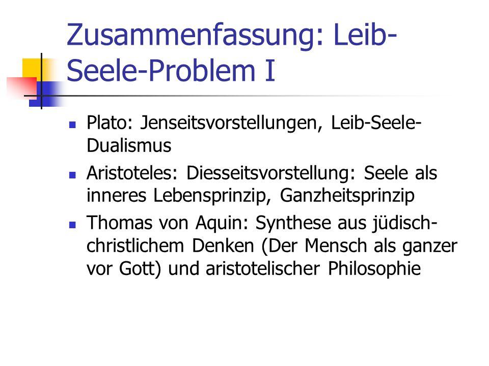 Zusammenfassung: Leib- Seele-Problem I Plato: Jenseitsvorstellungen, Leib-Seele- Dualismus Aristoteles: Diesseitsvorstellung: Seele als inneres Lebens