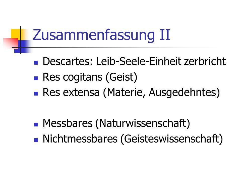 Zusammenfassung II Descartes: Leib-Seele-Einheit zerbricht Res cogitans (Geist) Res extensa (Materie, Ausgedehntes) Messbares (Naturwissenschaft) Nich