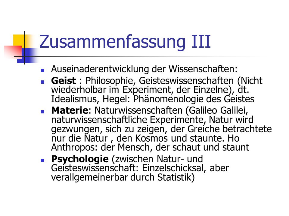 Zusammenfassung III Auseinaderentwicklung der Wissenschaften: Geist : Philosophie, Geisteswissenschaften (Nicht wiederholbar im Experiment, der Einzel