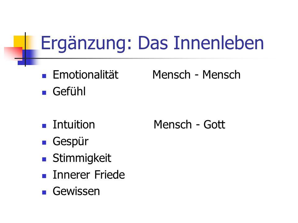 Ergänzung: Das Innenleben Emotionalität Mensch - Mensch Gefühl Intuition Mensch - Gott Gespür Stimmigkeit Innerer Friede Gewissen