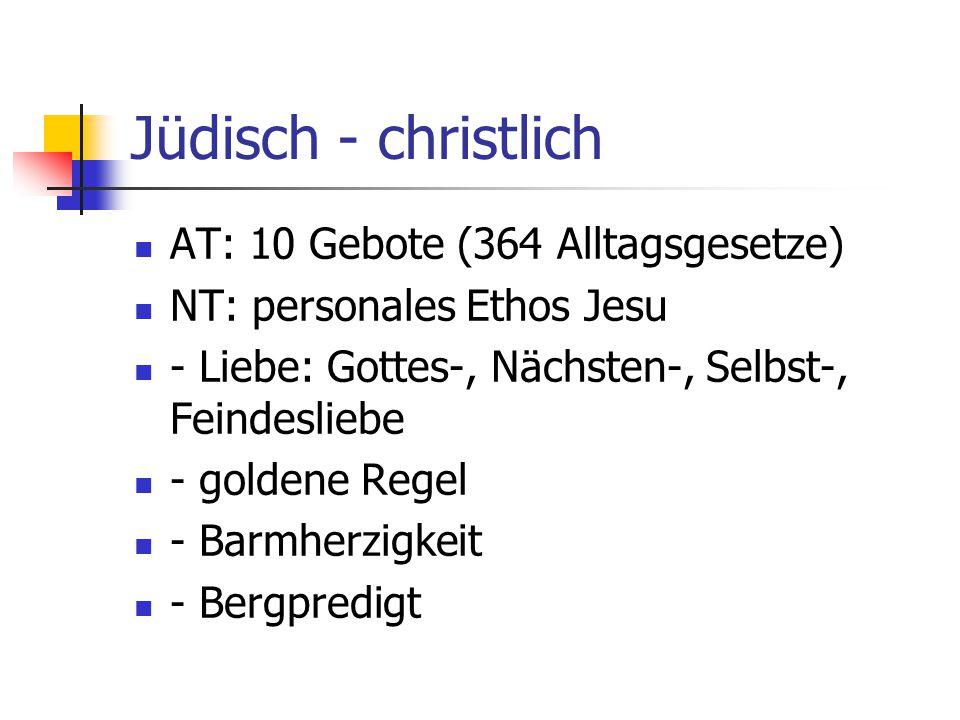 Jüdisch - christlich AT: 10 Gebote (364 Alltagsgesetze) NT: personales Ethos Jesu - Liebe: Gottes-, Nächsten-, Selbst-, Feindesliebe - goldene Regel -