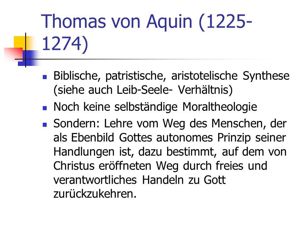 Thomas von Aquin (1225- 1274) Biblische, patristische, aristotelische Synthese (siehe auch Leib-Seele- Verhältnis) Noch keine selbständige Moraltheolo