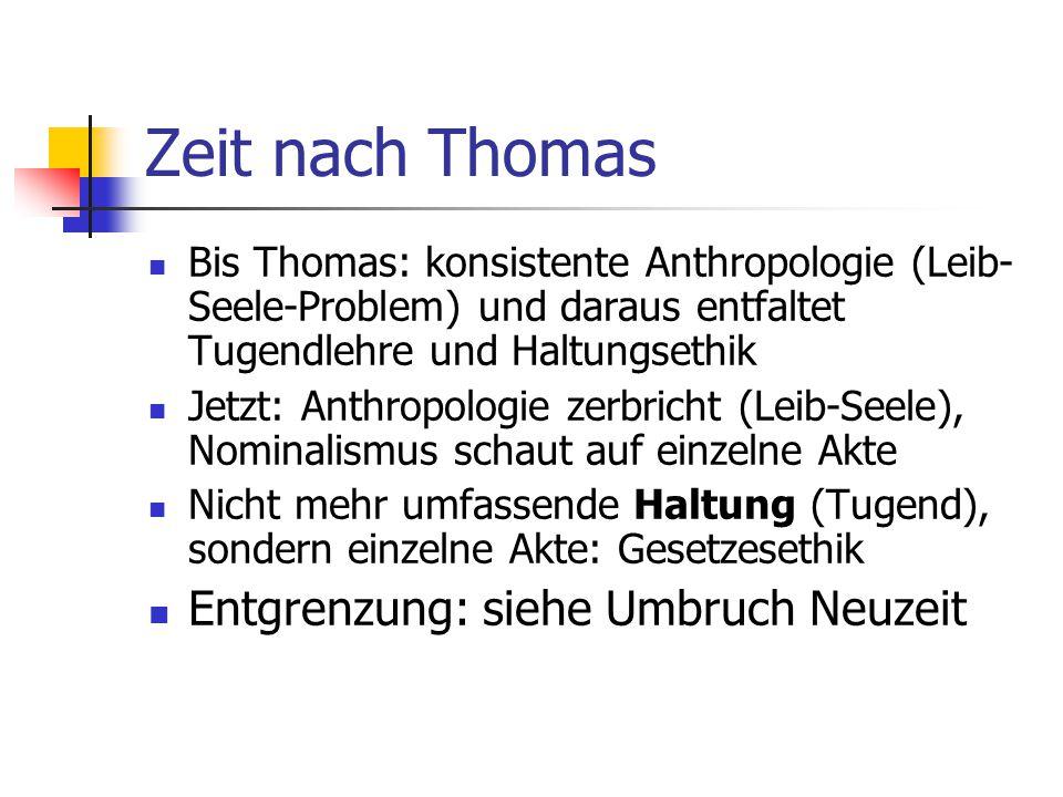 Zeit nach Thomas Bis Thomas: konsistente Anthropologie (Leib- Seele-Problem) und daraus entfaltet Tugendlehre und Haltungsethik Jetzt: Anthropologie z