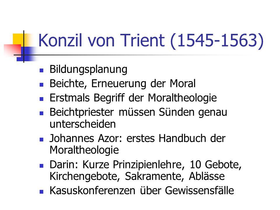 Konzil von Trient (1545-1563) Bildungsplanung Beichte, Erneuerung der Moral Erstmals Begriff der Moraltheologie Beichtpriester müssen Sünden genau unt