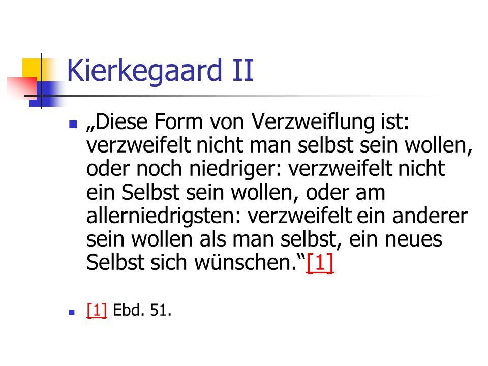 Kierkegaard II Diese Form von Verzweiflung ist: verzweifelt nicht man selbst sein wollen, oder noch niedriger: verzweifelt nicht ein Selbst sein wolle