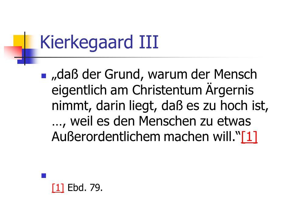 Kierkegaard III daß der Grund, warum der Mensch eigentlich am Christentum Ärgernis nimmt, darin liegt, daß es zu hoch ist, …, weil es den Menschen zu
