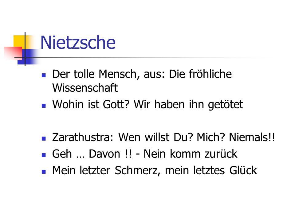Nietzsche Der tolle Mensch, aus: Die fröhliche Wissenschaft Wohin ist Gott? Wir haben ihn getötet Zarathustra: Wen willst Du? Mich? Niemals!! Geh … Da