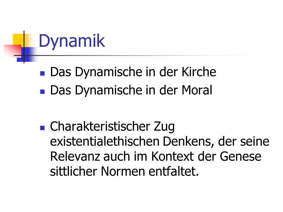 Dynamik Das Dynamische in der Kirche Das Dynamische in der Moral Charakteristischer Zug existentialethischen Denkens, der seine Relevanz auch im Konte