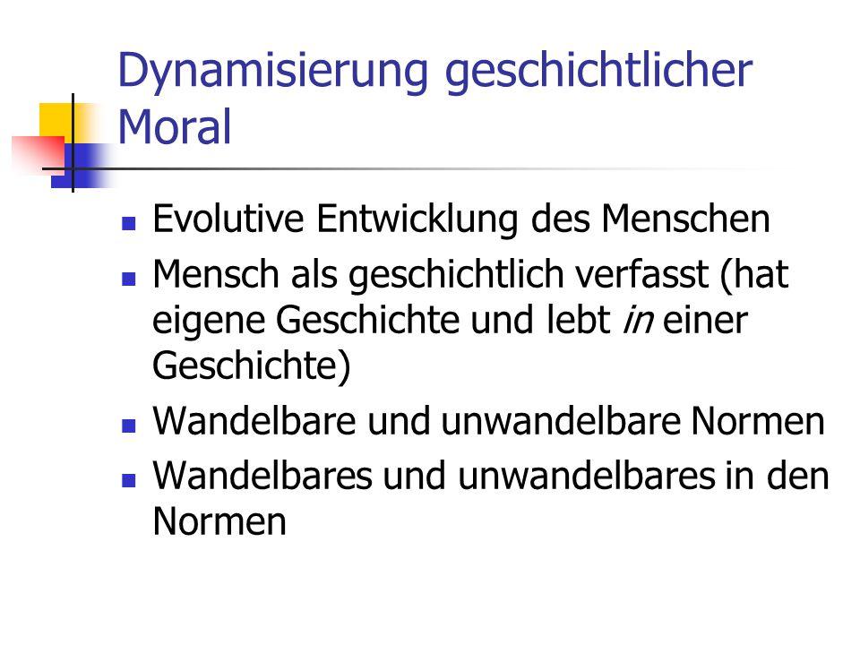 Dynamisierung geschichtlicher Moral Evolutive Entwicklung des Menschen Mensch als geschichtlich verfasst (hat eigene Geschichte und lebt in einer Gesc
