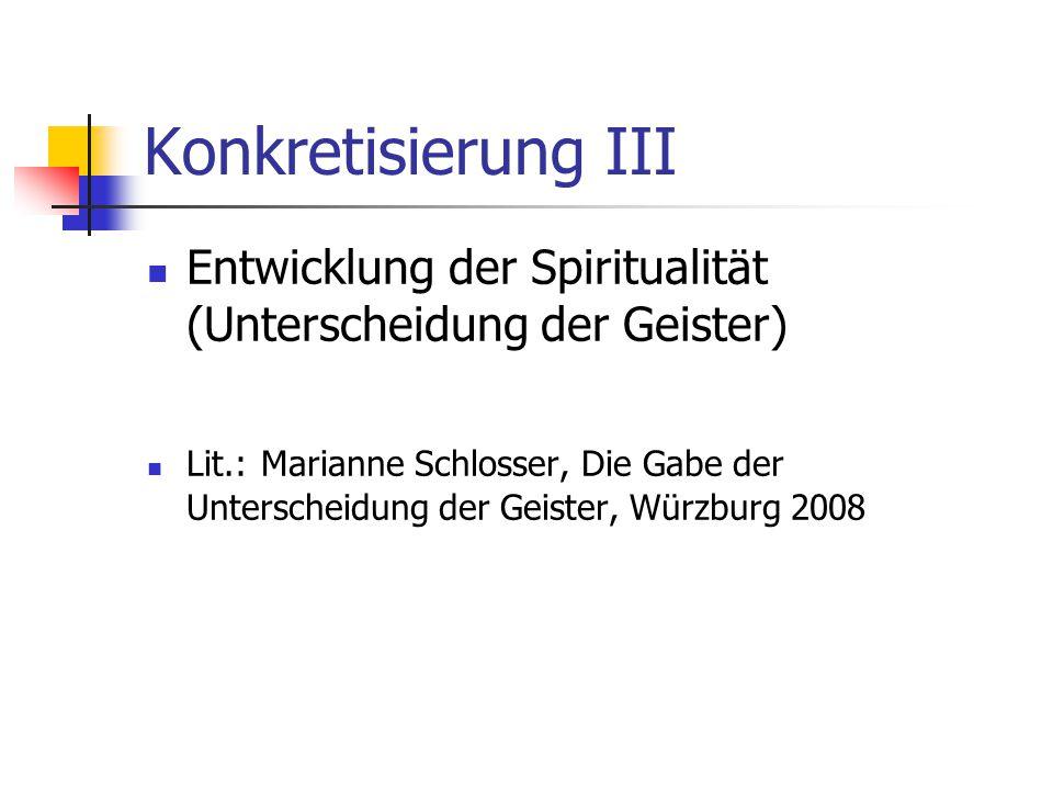Konkretisierung III Entwicklung der Spiritualität (Unterscheidung der Geister) Lit.: Marianne Schlosser, Die Gabe der Unterscheidung der Geister, Würz