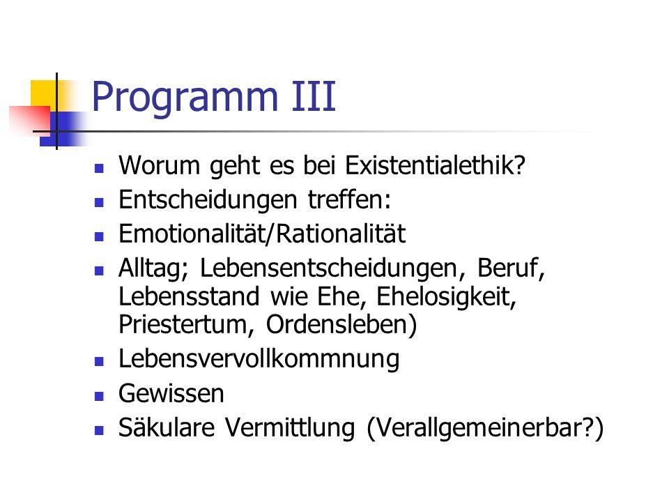 Programm III Worum geht es bei Existentialethik? Entscheidungen treffen: Emotionalität/Rationalität Alltag; Lebensentscheidungen, Beruf, Lebensstand w