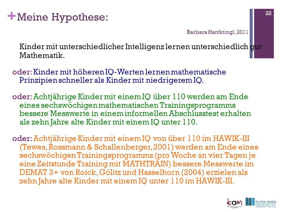 + 22 Meine Hypothese: Barbara Hanfstingl, 2011 Kinder mit unterschiedlicher Intelligenz lernen unterschiedlich gut Mathematik.