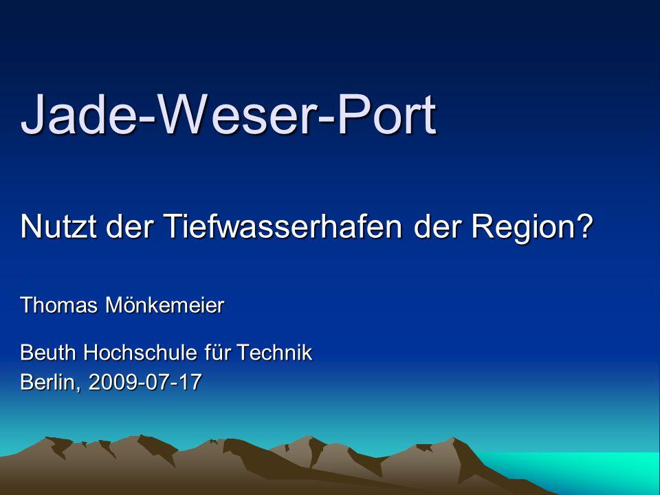 Jade-Weser-Port Nutzt der Tiefwasserhafen der Region? Thomas Mönkemeier Beuth Hochschule für Technik Berlin, 2009-07-17