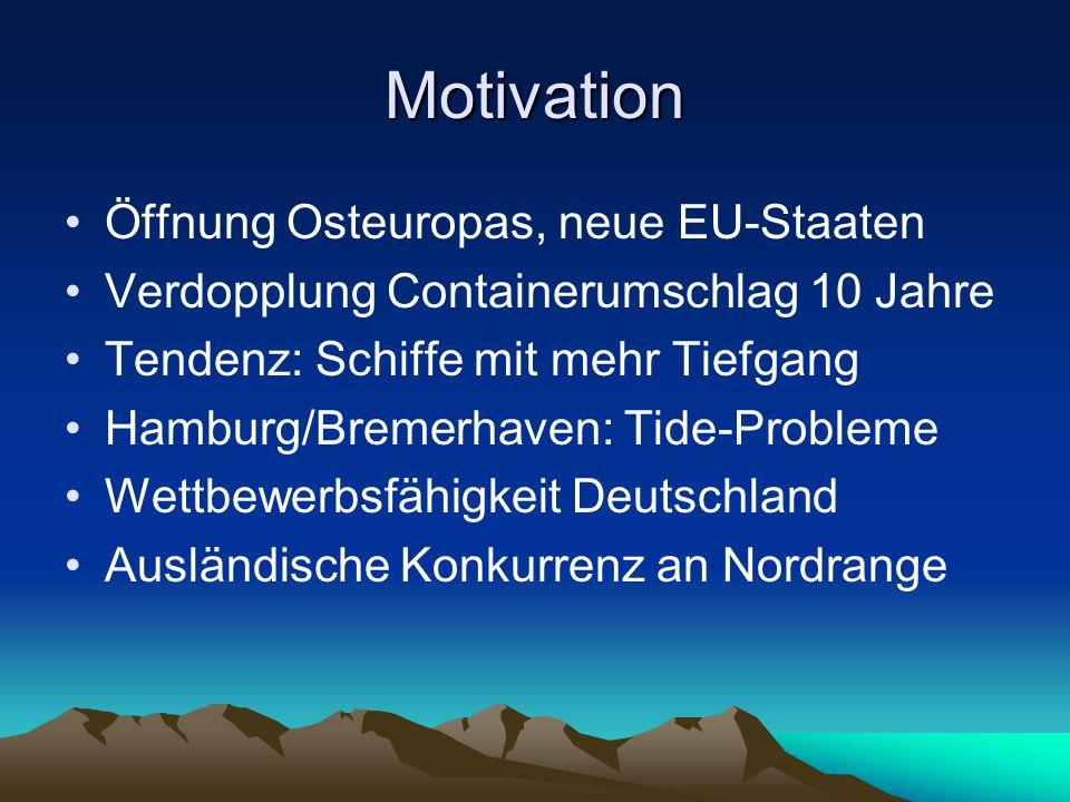Motivation Öffnung Osteuropas, neue EU-Staaten Verdopplung Containerumschlag 10 Jahre Tendenz: Schiffe mit mehr Tiefgang Hamburg/Bremerhaven: Tide-Probleme Wettbewerbsfähigkeit Deutschland Ausländische Konkurrenz an Nordrange
