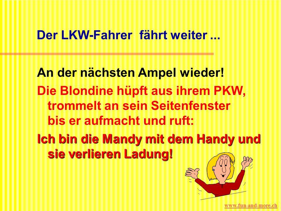 www.fun-and-more.ch Ein LKW muss an einer roten Ampel halten. Hinter ihm hüpft eine Blondine aus ihrem PKW, trommelt an sein Seitenfenster bis er aufm