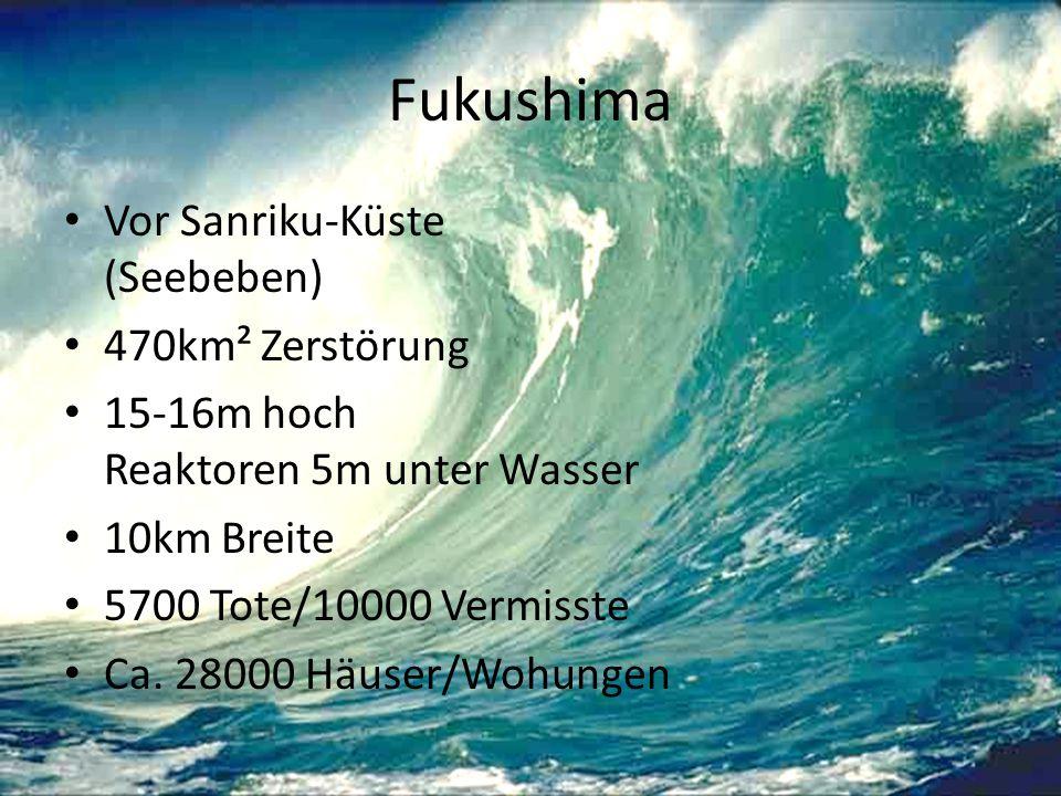 Fukushima Vor Sanriku-Küste (Seebeben) 470km² Zerstörung 15-16m hoch Reaktoren 5m unter Wasser 10km Breite 5700 Tote/10000 Vermisste Ca. 28000 Häuser/