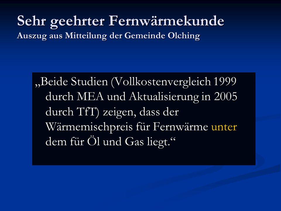Sehr geehrter Fernwärmekunde Auszug aus Mitteilung der Gemeinde Olching Beide Studien (Vollkostenvergleich 1999 durch MEA und Aktualisierung in 2005 d