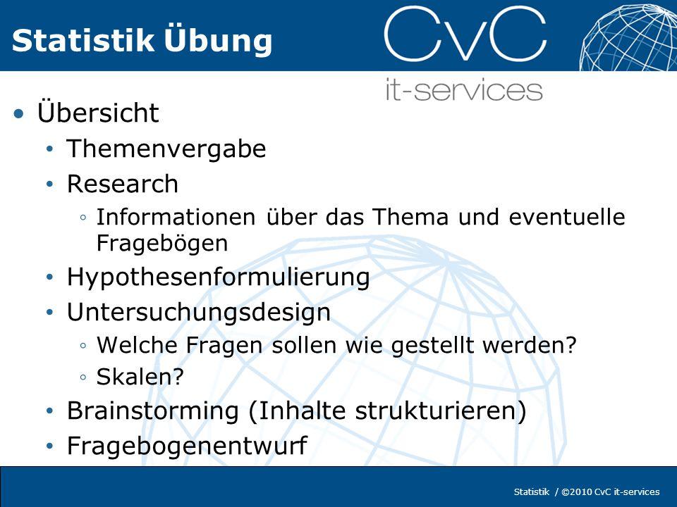 Statistik / ©2010 CvC it-services Statistik Übung Übersicht Themenvergabe Research Informationen über das Thema und eventuelle Fragebögen Hypothesenfo