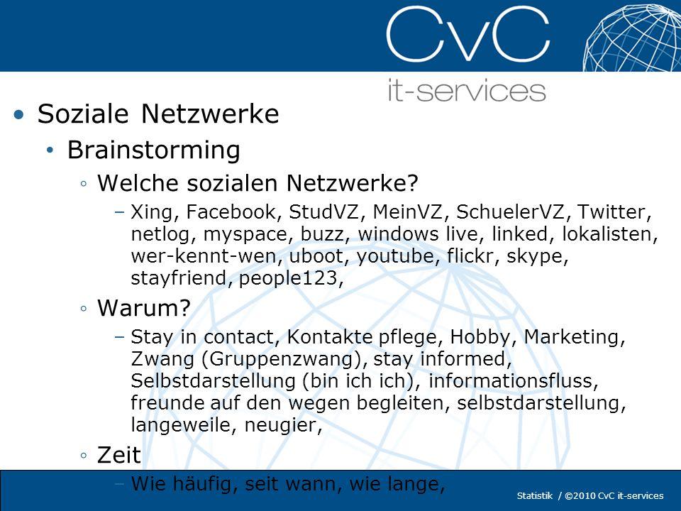 Statistik / ©2010 CvC it-services Soziale Netzwerke Brainstorming Welche sozialen Netzwerke? –Xing, Facebook, StudVZ, MeinVZ, SchuelerVZ, Twitter, net