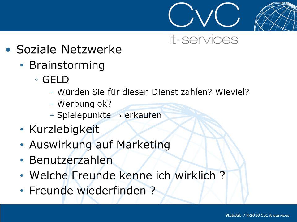 Statistik / ©2010 CvC it-services Frage zu Sozialen Netzwerken Welche kennen Sie Welche verwenden Sie aktiv Welche verwendet Sie (häufig, selten, kaum) Wo sind Sie angemeldet