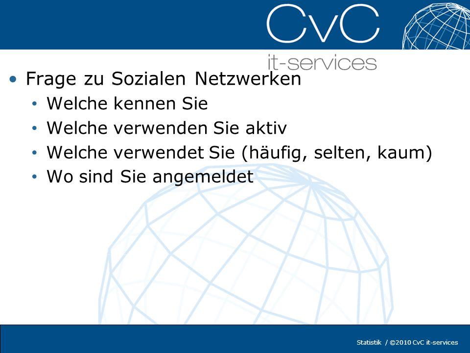 Statistik / ©2010 CvC it-services Frage zu Sozialen Netzwerken Welche kennen Sie Welche verwenden Sie aktiv Welche verwendet Sie (häufig, selten, kaum