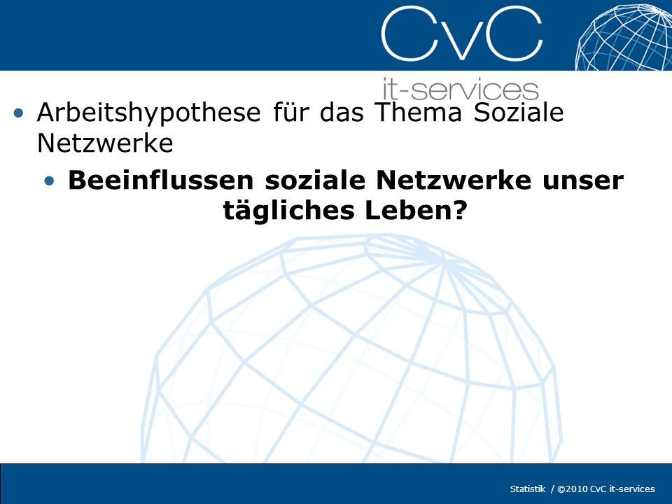 Statistik / ©2010 CvC it-services Arbeitshypothese für das Thema Soziale Netzwerke Beeinflussen soziale Netzwerke unser tägliches Leben?