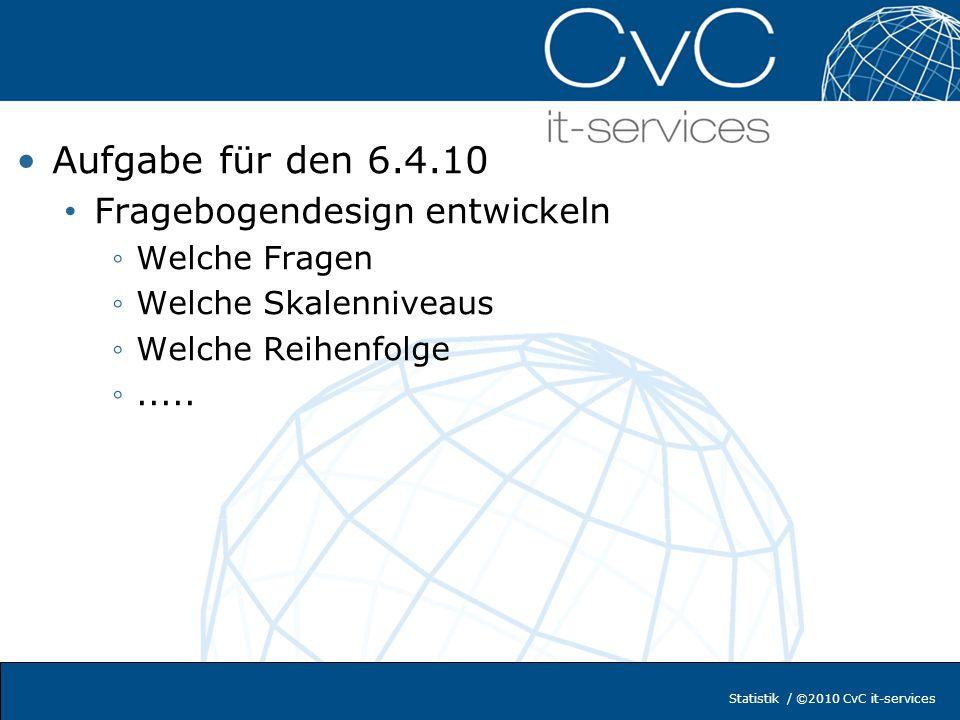 Statistik / ©2010 CvC it-services Aufgabe für den 6.4.10 Fragebogendesign entwickeln Welche Fragen Welche Skalenniveaus Welche Reihenfolge.....