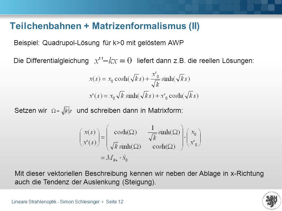 Lineare Strahlenoptik - Simon Schlesinger Seite 12 Teilchenbahnen + Matrizenformalismus (II) Beispiel: Quadrupol-Lösung für k>0 mit gelöstem AWP Setze