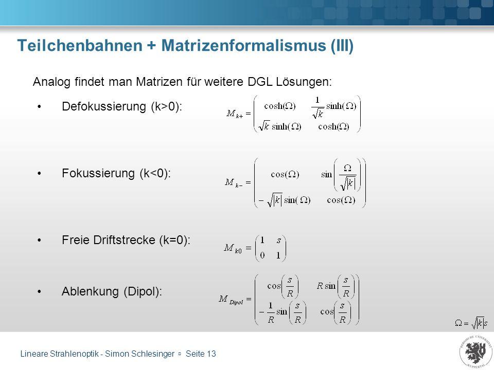 Lineare Strahlenoptik - Simon Schlesinger Seite 13 Teilchenbahnen + Matrizenformalismus (III) Analog findet man Matrizen für weitere DGL Lösungen: Def