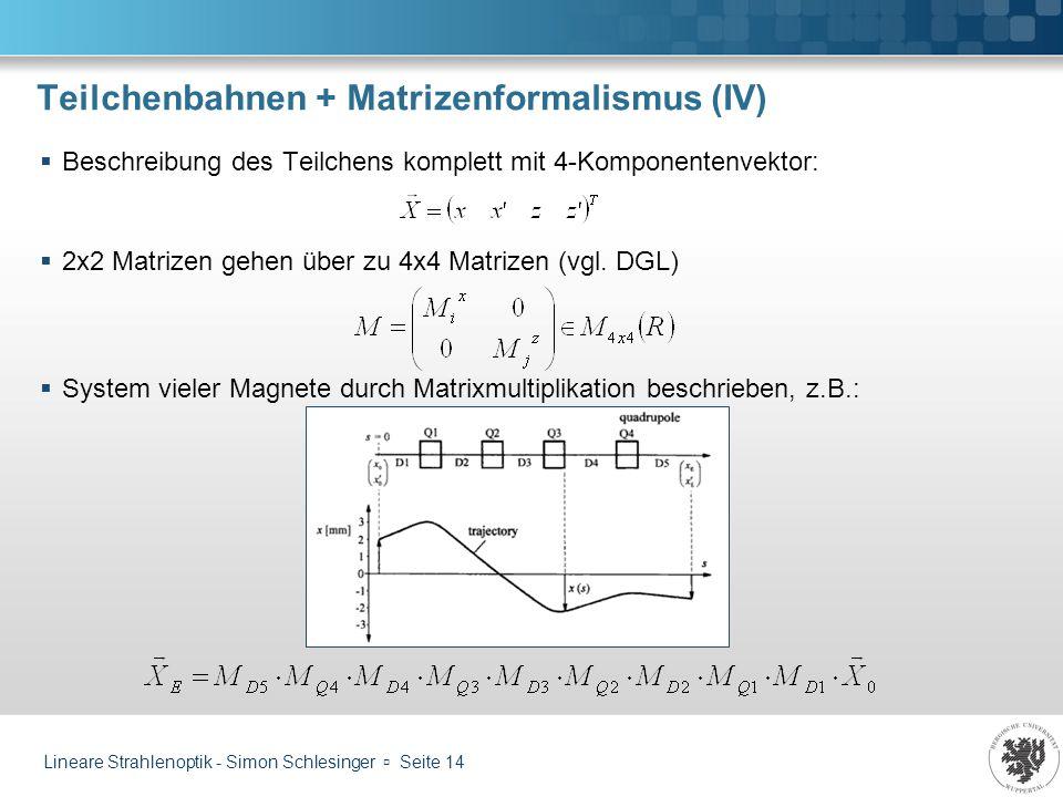 Lineare Strahlenoptik - Simon Schlesinger Seite 14 Teilchenbahnen + Matrizenformalismus (IV) Beschreibung des Teilchens komplett mit 4-Komponentenvekt