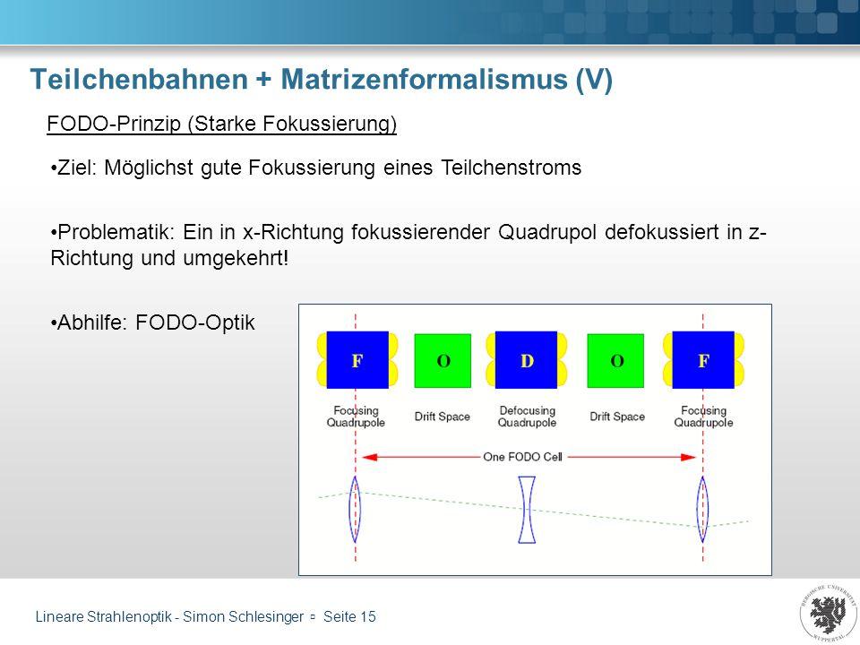 Lineare Strahlenoptik - Simon Schlesinger Seite 15 Teilchenbahnen + Matrizenformalismus (V) FODO-Prinzip (Starke Fokussierung) Ziel: Möglichst gute Fo