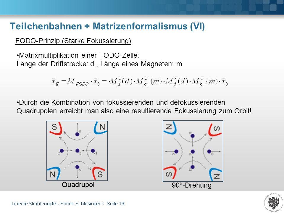 Lineare Strahlenoptik - Simon Schlesinger Seite 16 Teilchenbahnen + Matrizenformalismus (VI) FODO-Prinzip (Starke Fokussierung) Matrixmultiplikation e