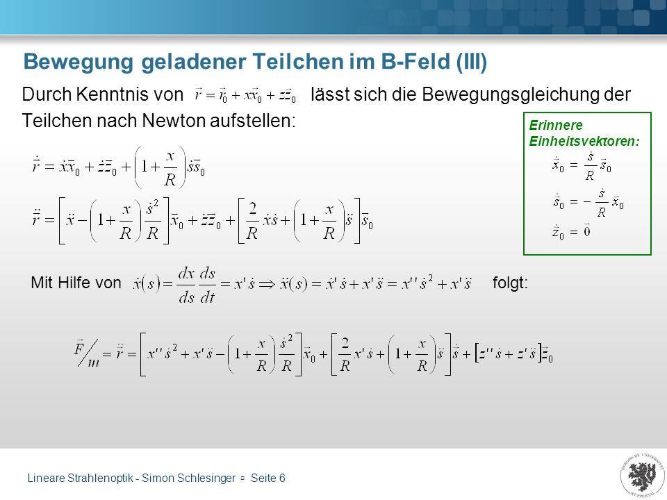 Lineare Strahlenoptik - Simon Schlesinger Seite 6 Bewegung geladener Teilchen im B-Feld (III) Durch Kenntnis von lässt sich die Bewegungsgleichung der