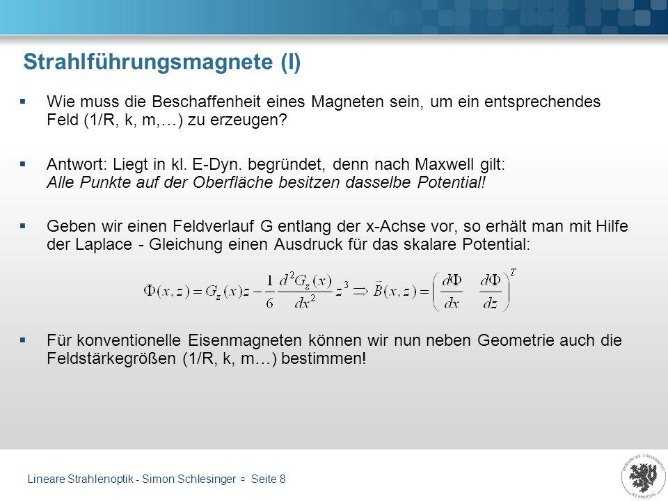 Lineare Strahlenoptik - Simon Schlesinger Seite 9 Strahlführungsmagnete (II) Dipolmagnet Feldstärkenverlauf auf x-Achse konstant: Magnetfeld: Dipolmoment: Wirkung: Ablenkung unter Radius R
