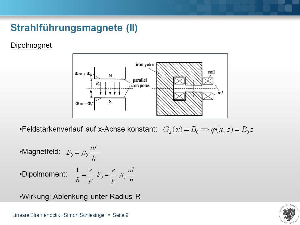 Lineare Strahlenoptik - Simon Schlesinger Seite 10 Strahlführungsmagnete (III) Quadrupolmagnet Feldstärke Feldstärkenverlauf auf x-Achse linear: Magnetfeld: Quadrupolmoment: Wirkung: Bei k 0 Defokussierung