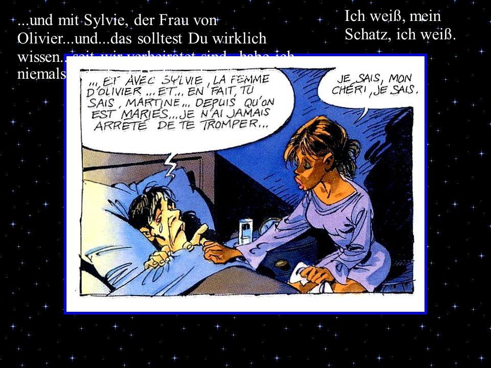...und mit Sylvie, der Frau von Olivier...und...das solltest Du wirklich wissen...seit wir verheiratet sind...habe ich niemals aufgehört Dich zu´betrü