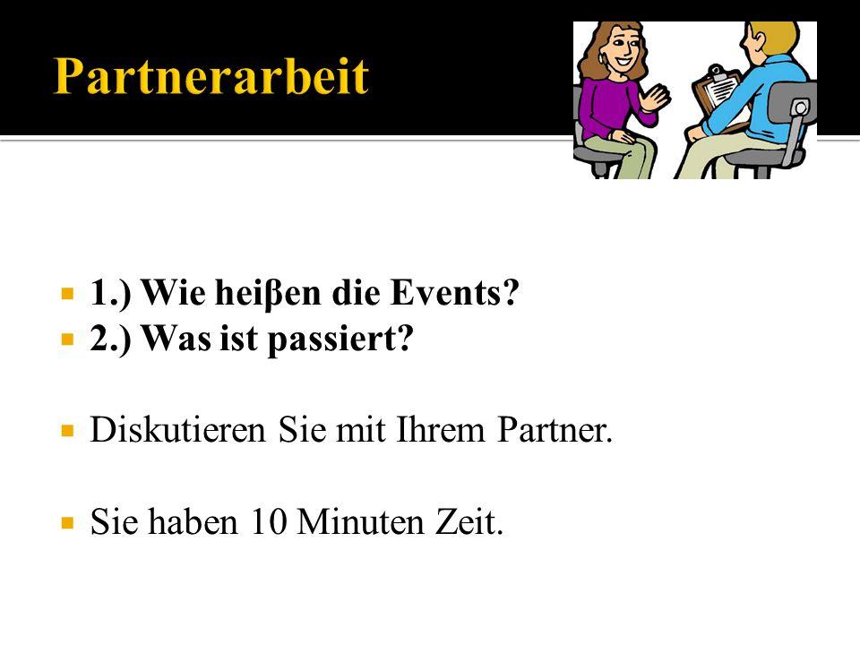 1.) Wie heiβen die Events? 2.) Was ist passiert? Diskutieren Sie mit Ihrem Partner. Sie haben 10 Minuten Zeit.