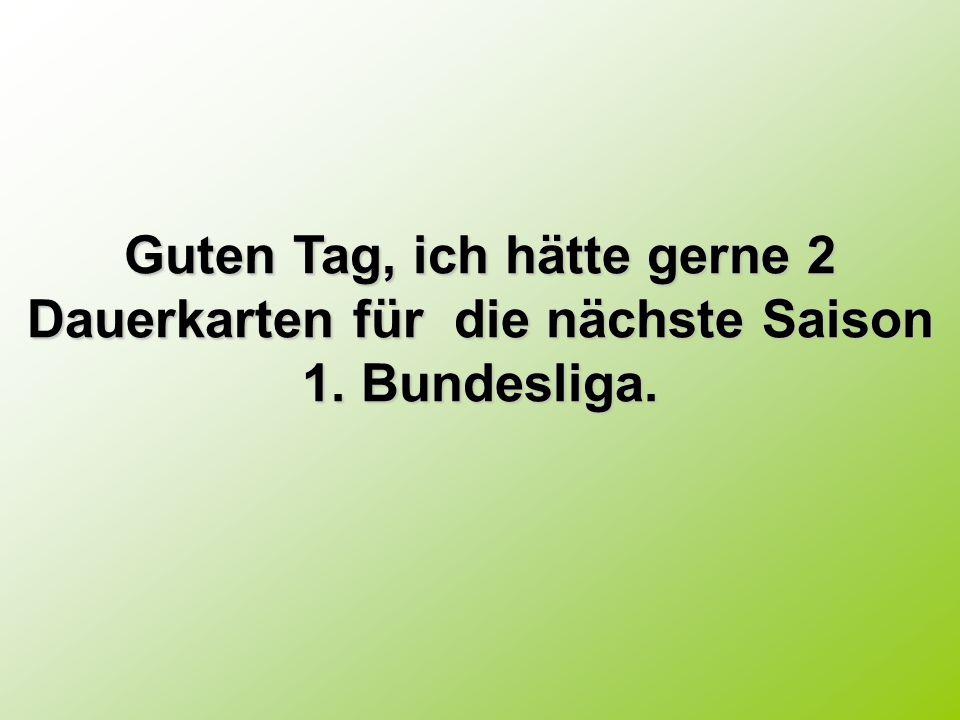 Guten Tag, ich hätte gerne 2 Dauerkarten für die nächste Saison 1. Bundesliga.