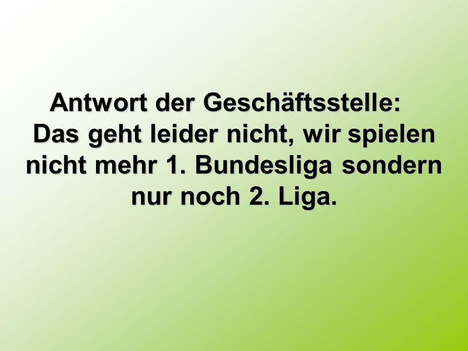 Antwort der Geschäftsstelle: Antwort der Geschäftsstelle: Das geht leider nicht, wir spielen nicht mehr 1. Bundesliga sondern nur noch 2. Liga.