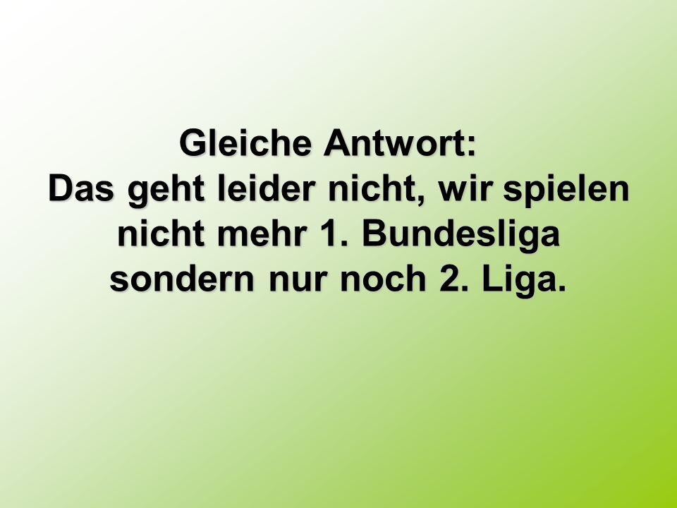 Gleiche Antwort: Gleiche Antwort: Das geht leider nicht, wir spielen nicht mehr 1. Bundesliga sondern nur noch 2. Liga.