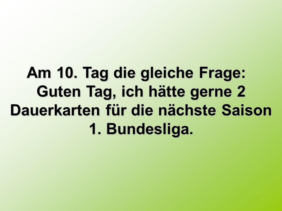 Am 10. Tag die gleiche Frage: Am 10. Tag die gleiche Frage: Guten Tag, ich hätte gerne 2 Dauerkarten für die nächste Saison 1. Bundesliga.