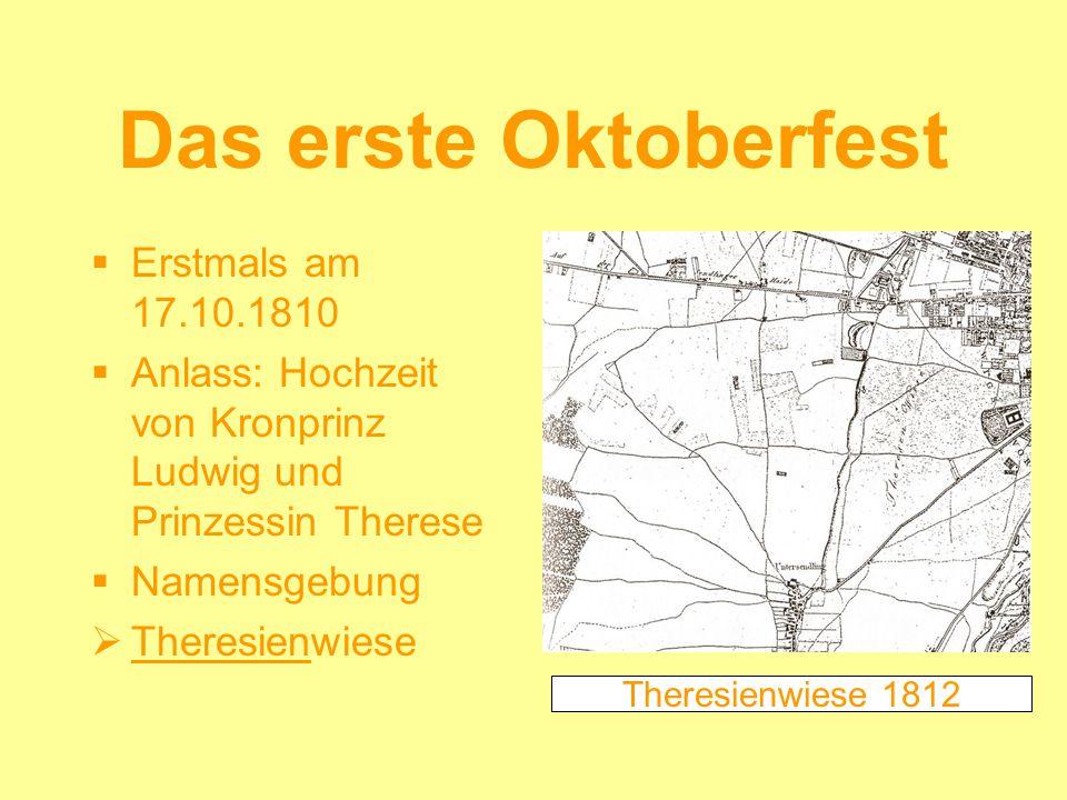 Das erste Oktoberfest Erstmals am 17.10.1810 Anlass: Hochzeit von Kronprinz Ludwig und Prinzessin Therese Namensgebung Theresienwiese Theresienwiese 1