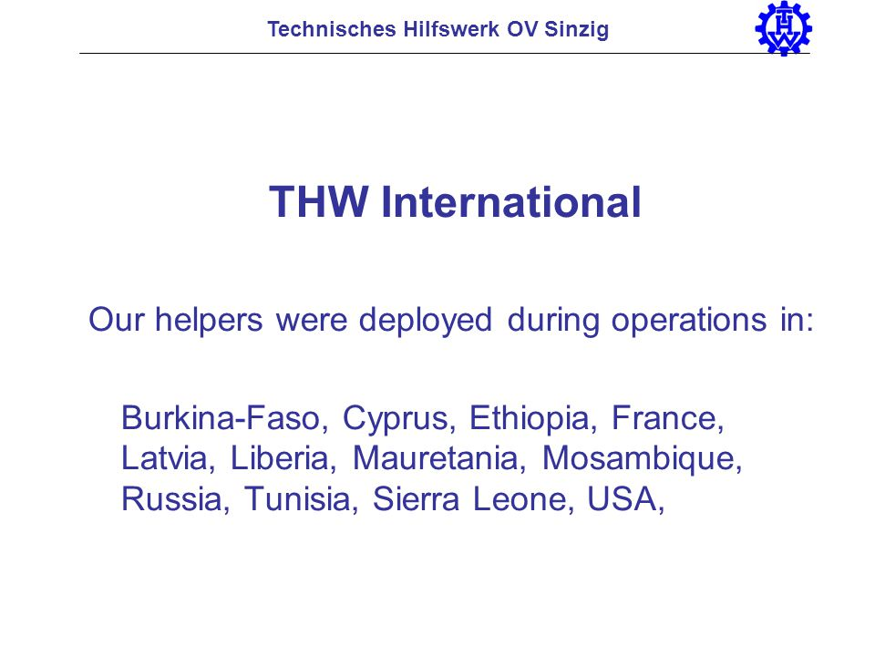 THW International Our helpers were deployed during operations in: Burkina-Faso, Cyprus, Ethiopia, France, Latvia, Liberia, Mauretania, Mosambique, Rus